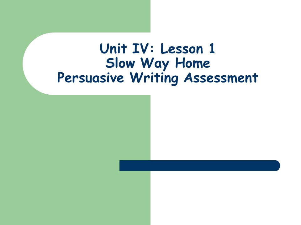 Unit IV: Lesson 1 Slow Way Home Persuasive Writing Assessment