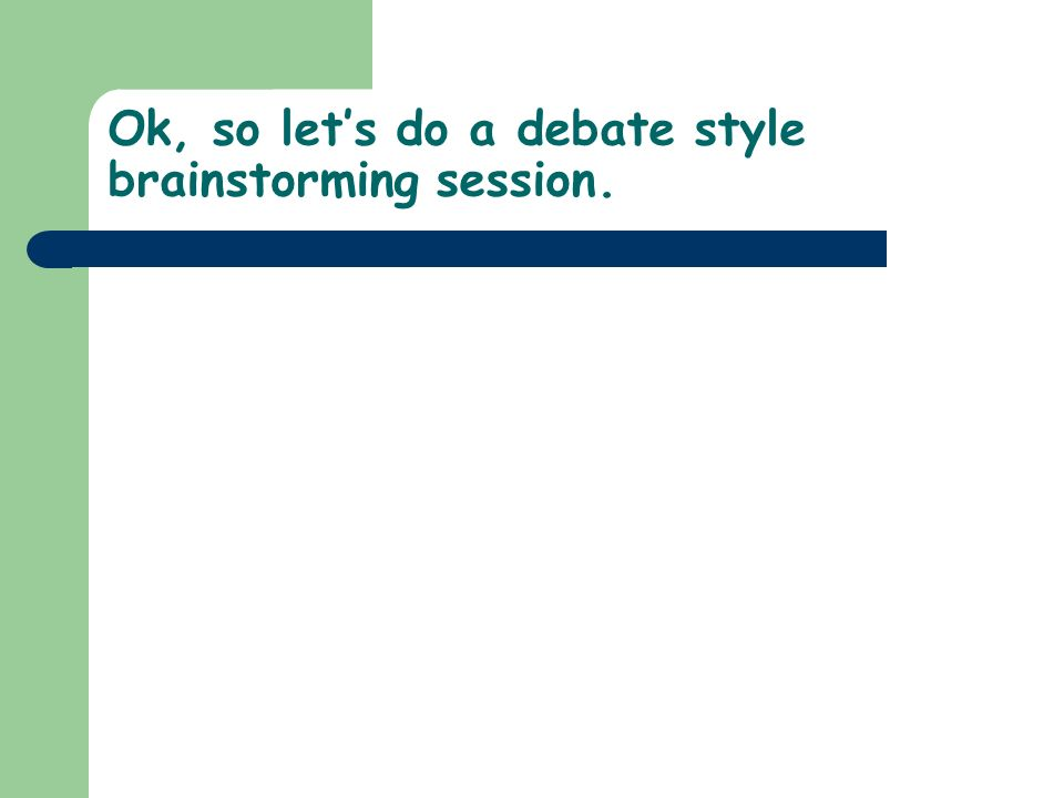 Ok, so let's do a debate style brainstorming session.