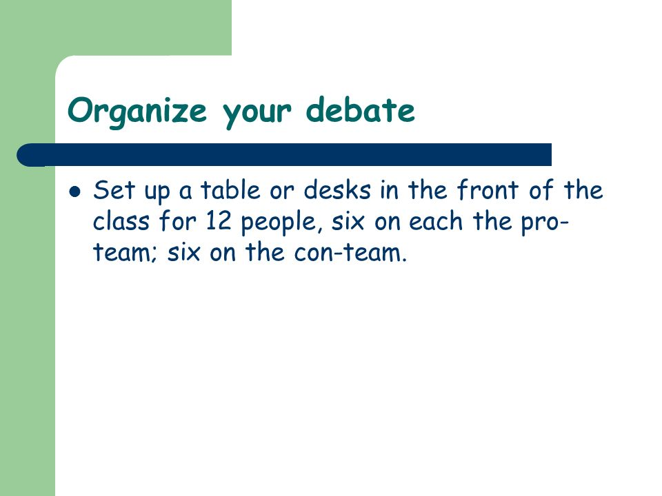 Organize your debate Set up a table or desks in the front of the class for 12 people, six on each the pro-team; six on the con-team.