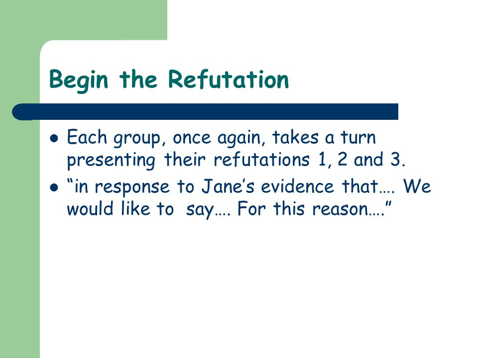 Begin the Refutation Each group, once again, takes a turn presenting their refutations 1, 2 and 3.
