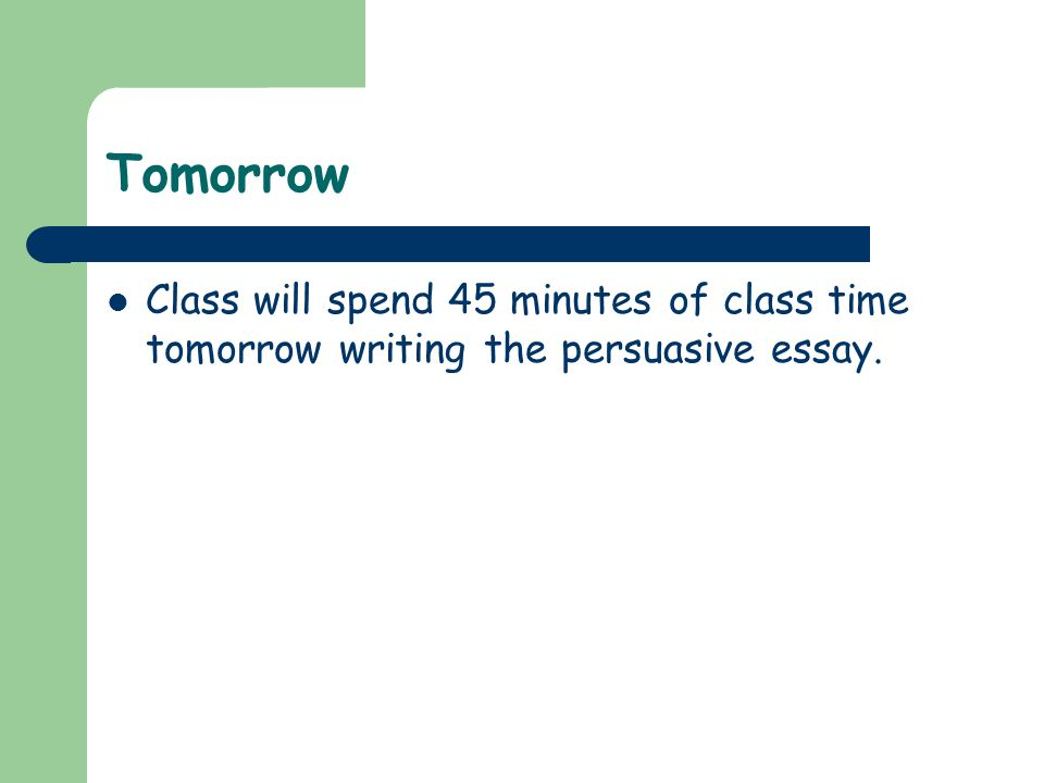 Tomorrow Class will spend 45 minutes of class time tomorrow writing the persuasive essay.
