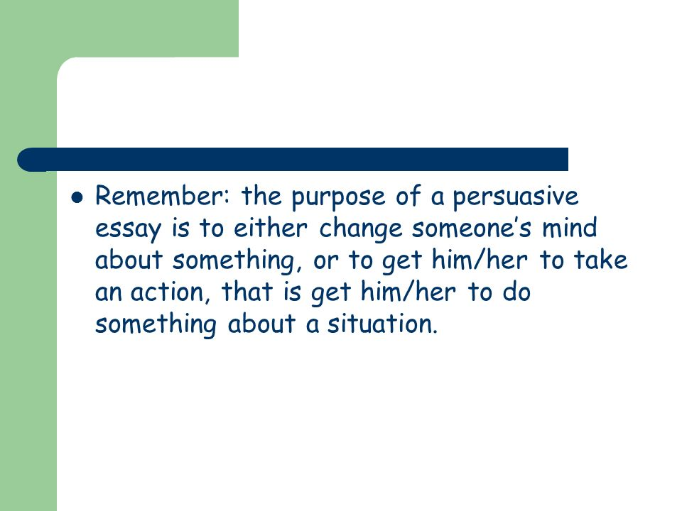 Remember: the purpose of a persuasive essay is to either change someone's mind about something, or to get him/her to take an action, that is get him/her to do something about a situation.