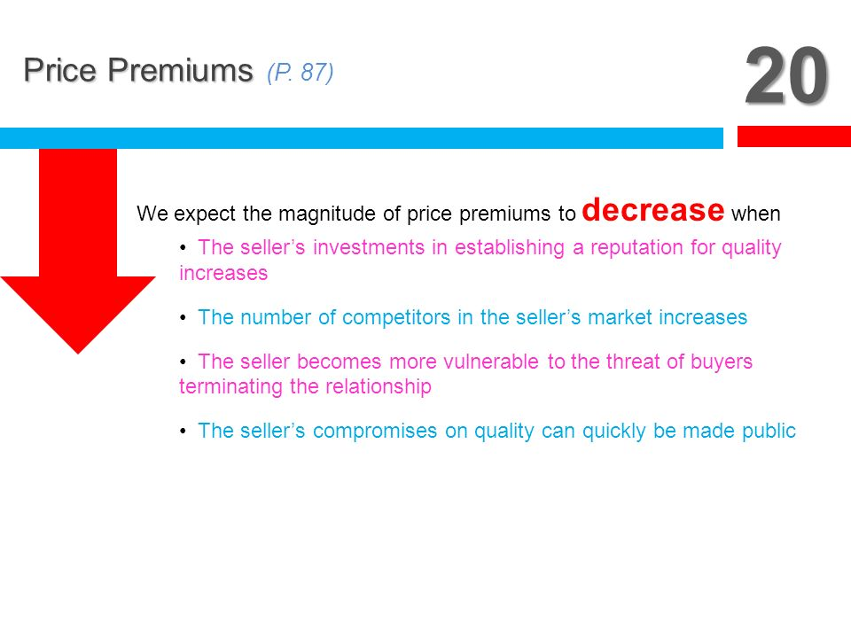 20 Price Premiums (P. 87) We expect the magnitude of price premiums to decrease when.