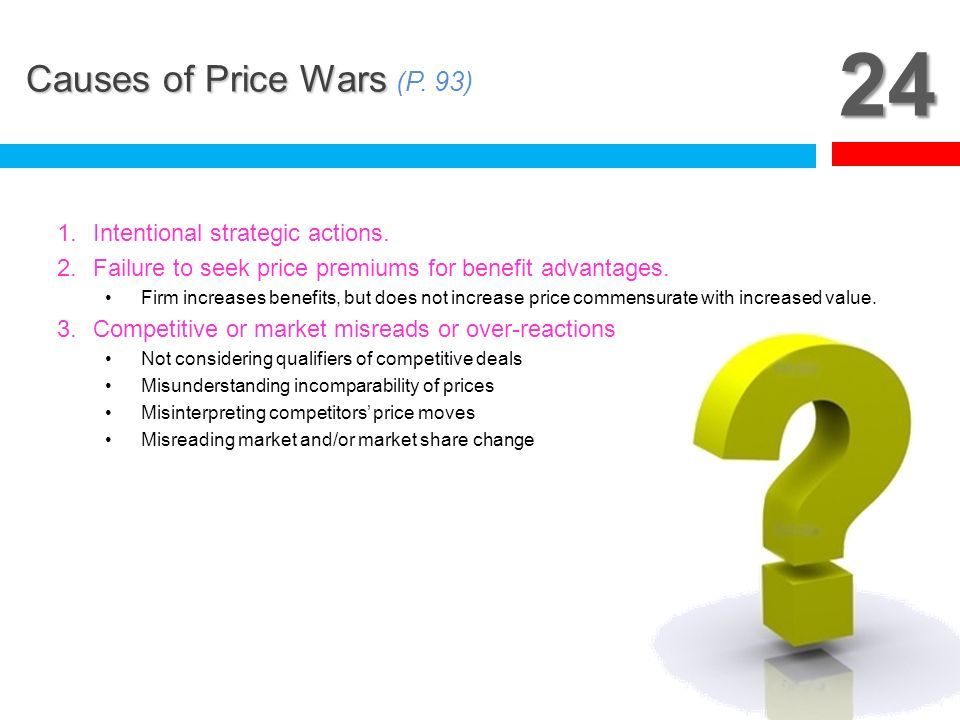 24 Causes of Price Wars (P. 93) Intentional strategic actions.