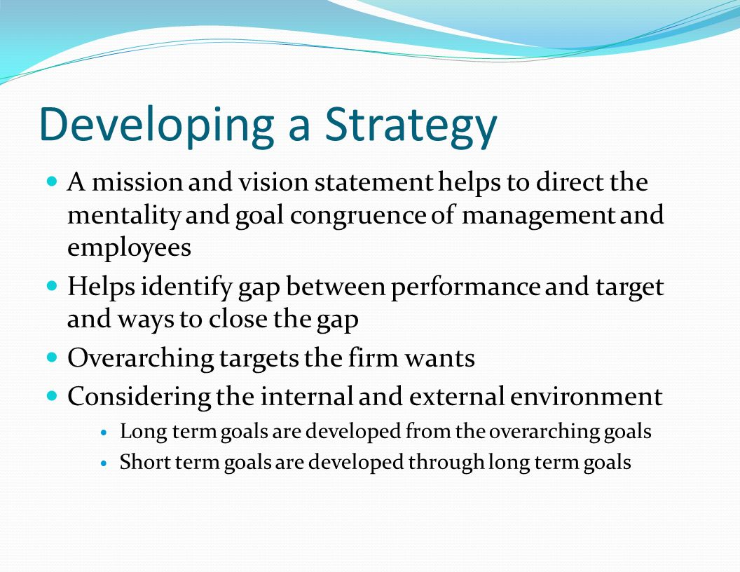 Developing a Strategy A mission and vision statement helps to direct the mentality and goal congruence of management and employees.