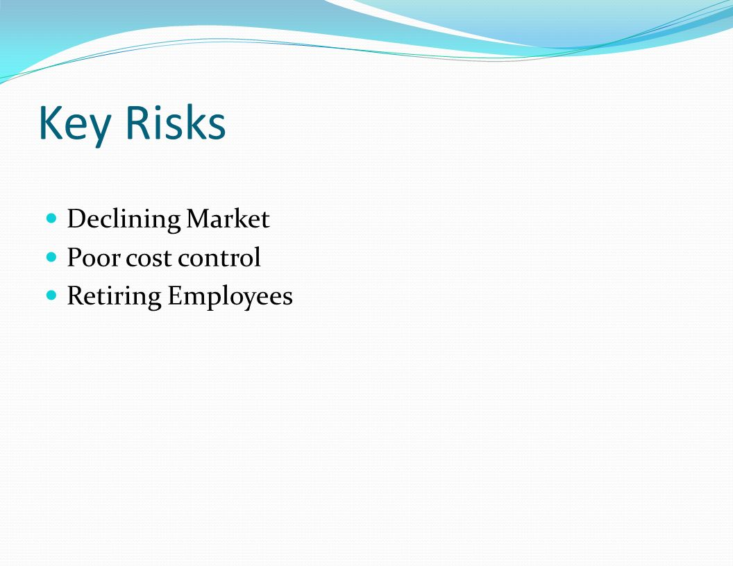 Key Risks Declining Market Poor cost control Retiring Employees