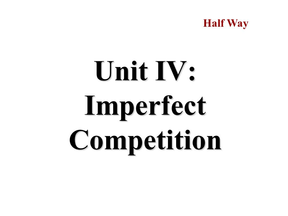 Unit IV: Imperfect Competition