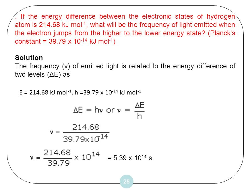 . If the energy difference between the electronic states of hydrogen atom is 214.68 kJ mol-1, what will be the frequency of light emitted when the electron jumps from the higher to the lower energy state (Planck s constant = 39.79 x 10-14 kJ mol-1)