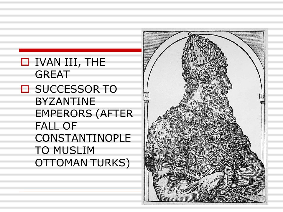 IVAN III, THE GREAT SUCCESSOR TO BYZANTINE EMPERORS (AFTER FALL OF CONSTANTINOPLE TO MUSLIM OTTOMAN TURKS)