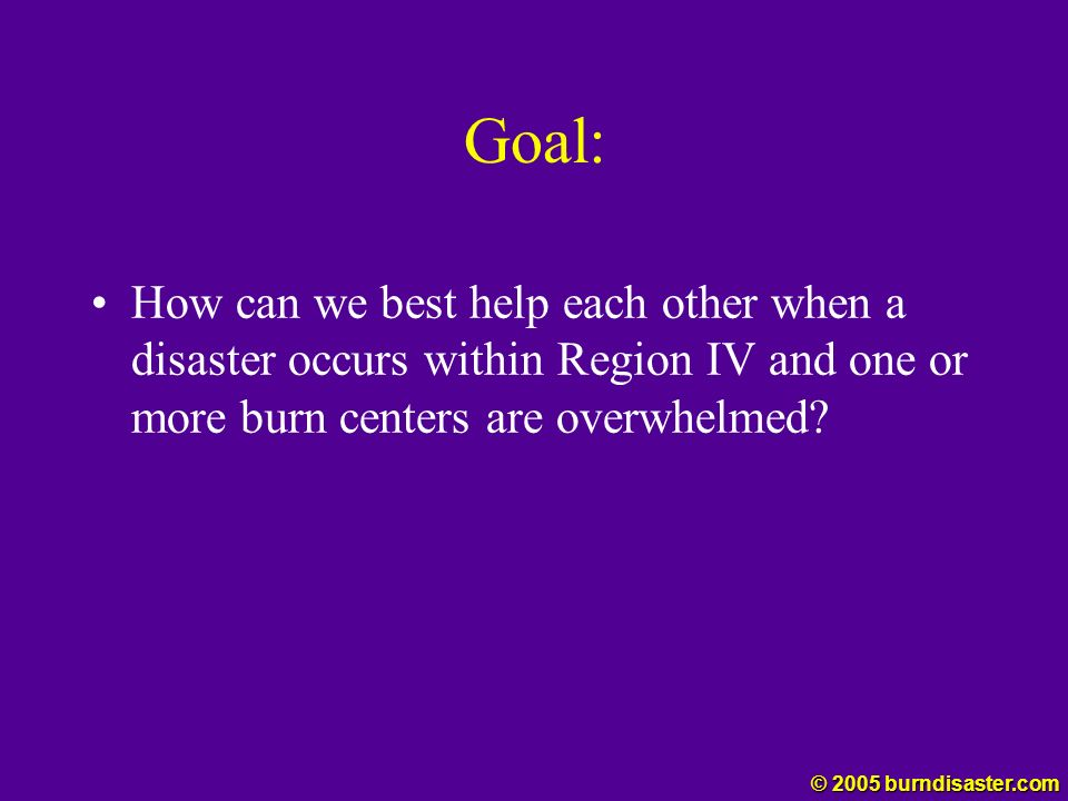 Goal: How can we best help each other when a disaster occurs within Region IV and one or more burn centers are overwhelmed