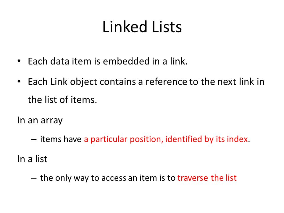 Linked Lists Each data item is embedded in a link.