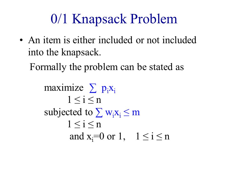 0/1 Knapsack Problem An item is either included or not included into the knapsack. Formally the problem can be stated as.