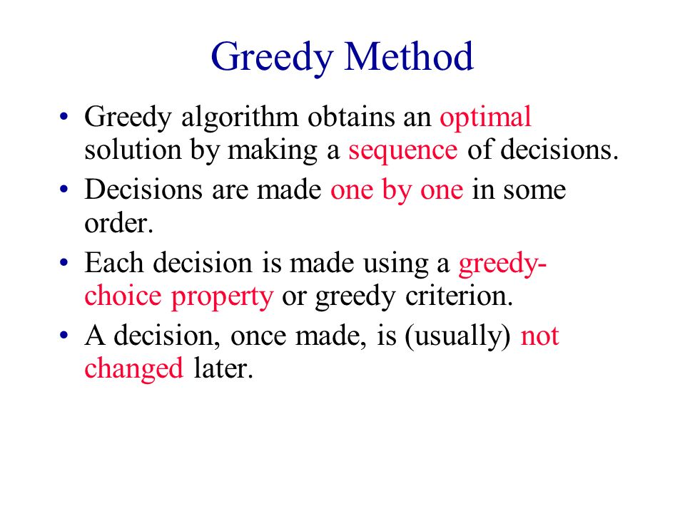 Greedy Method Greedy algorithm obtains an optimal solution by making a sequence of decisions. Decisions are made one by one in some order.