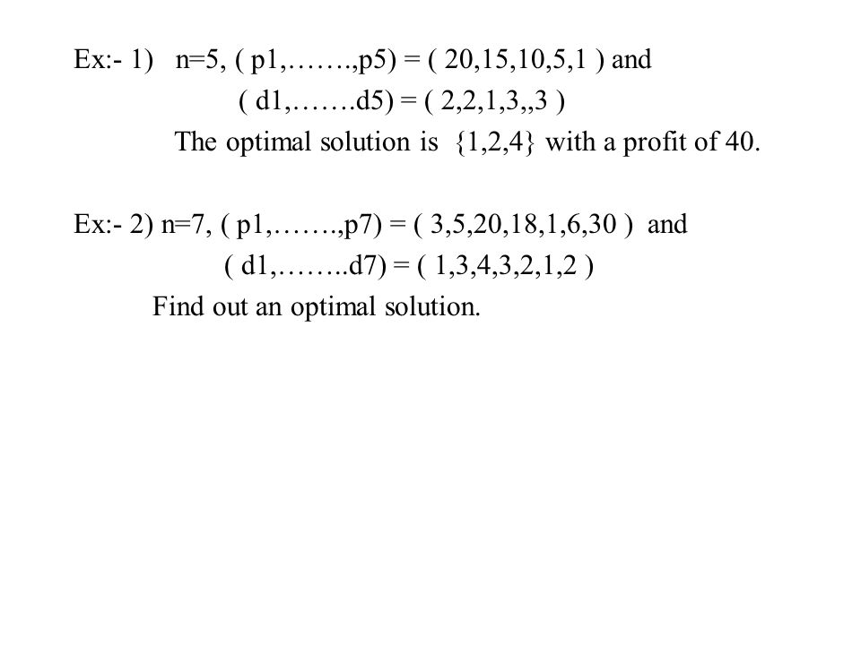 Ex:- 1) n=5, ( p1,…….,p5) = ( 20,15,10,5,1 ) and ( d1,…….d5) = ( 2,2,1,3,,3 ) The optimal solution is {1,2,4} with a profit of 40.