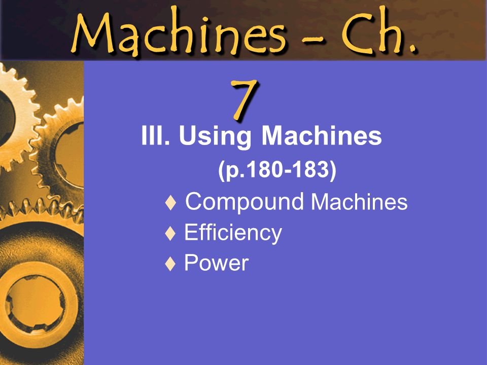 III. Using Machines (p.180-183) Compound Machines Efficiency Power