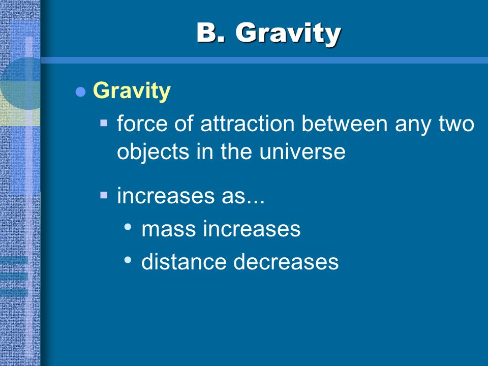 B. Gravity Gravity. force of attraction between any two objects in the universe. increases as... mass increases.