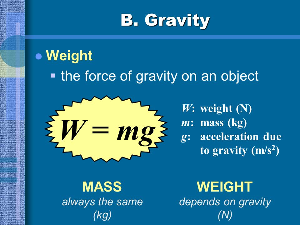 W = mg B. Gravity Weight the force of gravity on an object MASS WEIGHT