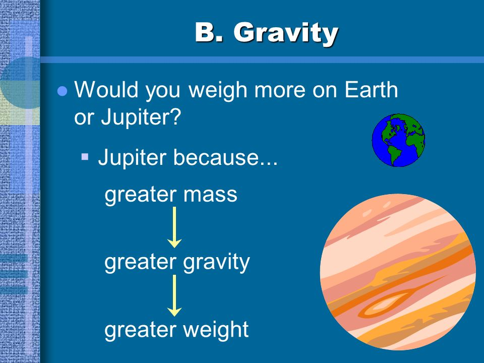 B. Gravity Would you weigh more on Earth or Jupiter