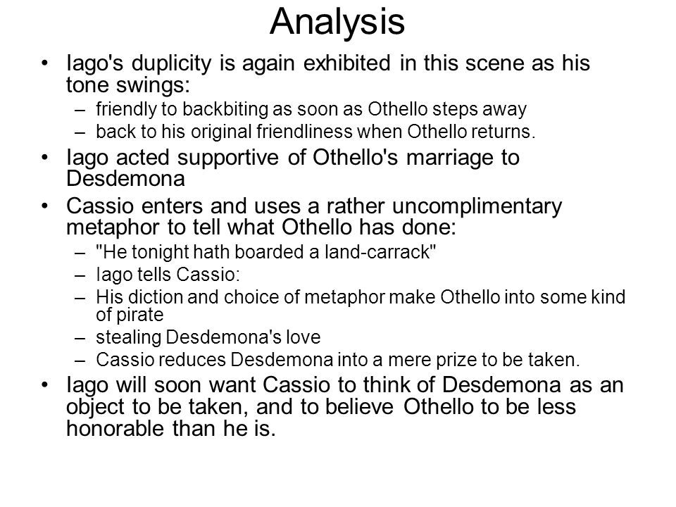 Analysis Iago s duplicity is again exhibited in this scene as his tone swings: friendly to backbiting as soon as Othello steps away.