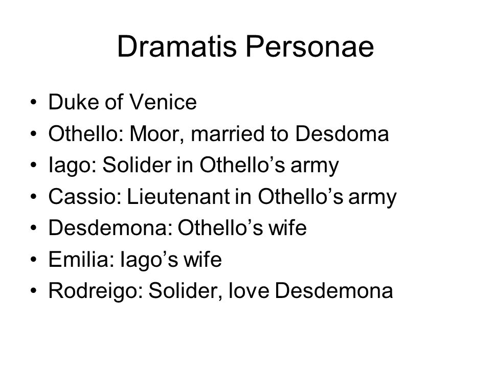 Dramatis Personae Duke of Venice Othello: Moor, married to Desdoma