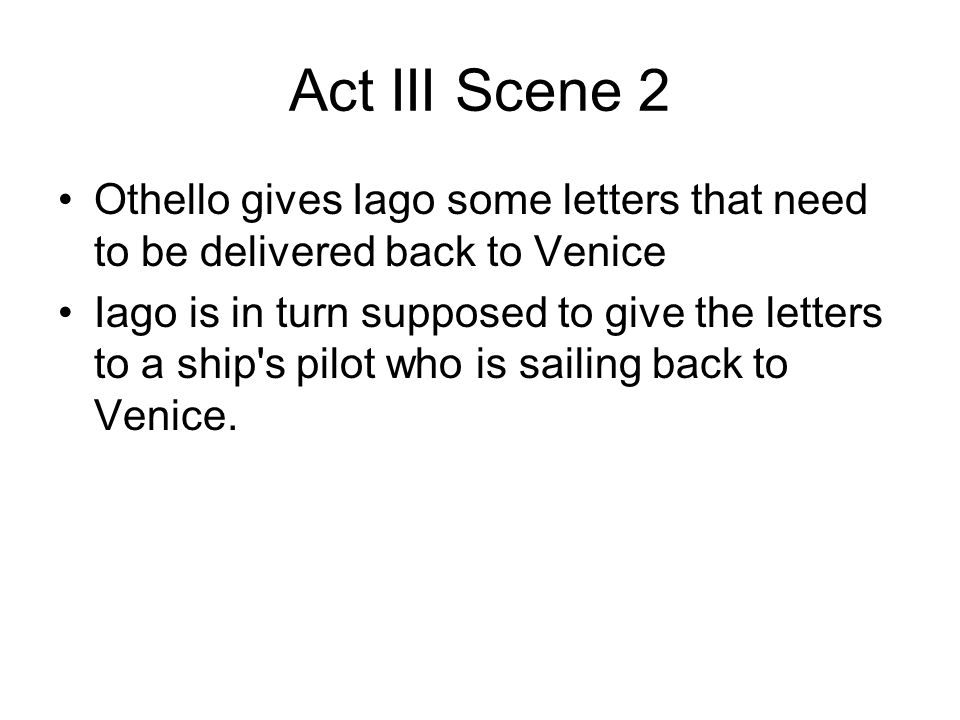 Act III Scene 2 Othello gives Iago some letters that need to be delivered back to Venice.