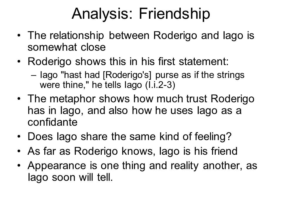 Analysis: Friendship The relationship between Roderigo and Iago is somewhat close. Roderigo shows this in his first statement: