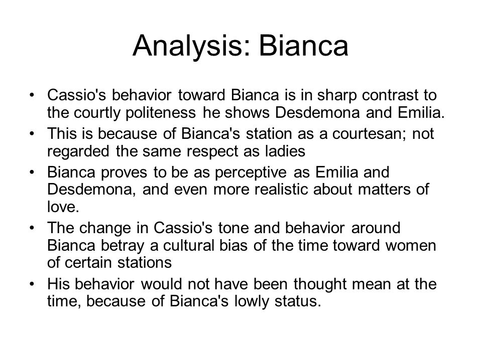 Analysis: Bianca Cassio s behavior toward Bianca is in sharp contrast to the courtly politeness he shows Desdemona and Emilia.