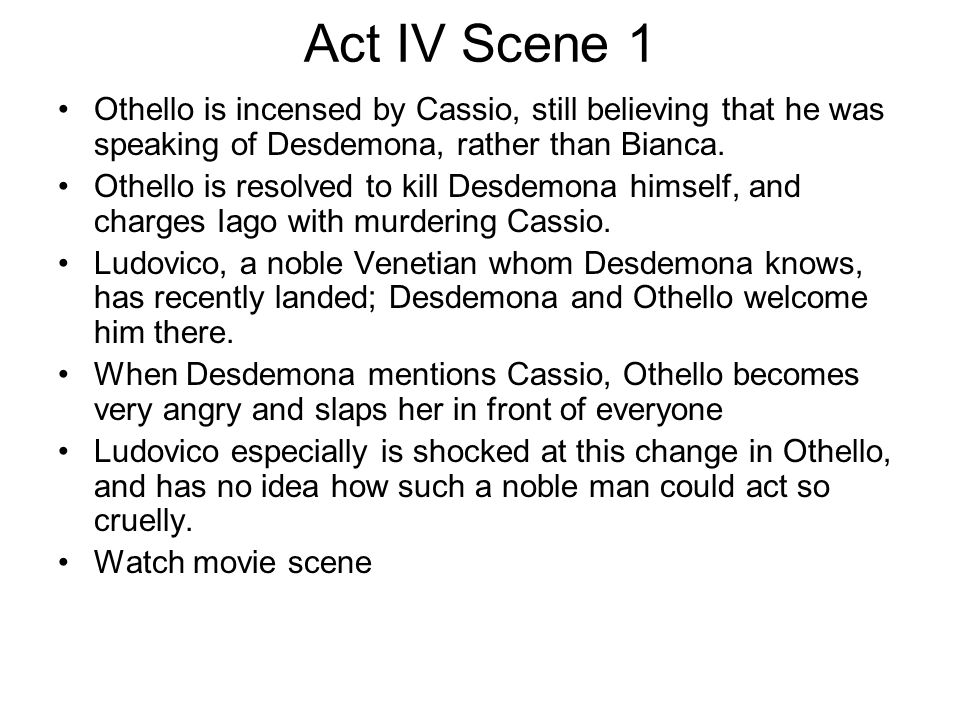Act IV Scene 1 Othello is incensed by Cassio, still believing that he was speaking of Desdemona, rather than Bianca.