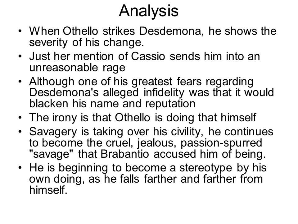 Analysis When Othello strikes Desdemona, he shows the severity of his change. Just her mention of Cassio sends him into an unreasonable rage.