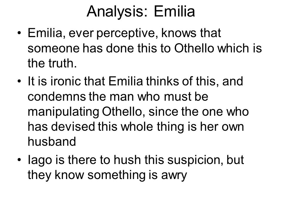 Analysis: Emilia Emilia, ever perceptive, knows that someone has done this to Othello which is the truth.