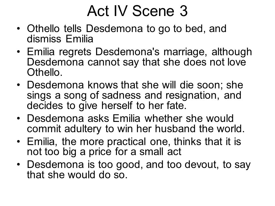 Act IV Scene 3 Othello tells Desdemona to go to bed, and dismiss Emilia.