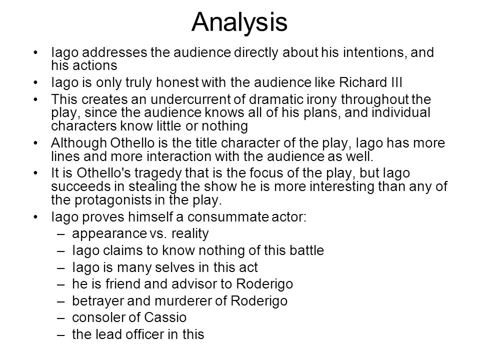 Analysis Iago addresses the audience directly about his intentions, and his actions. Iago is only truly honest with the audience like Richard III.
