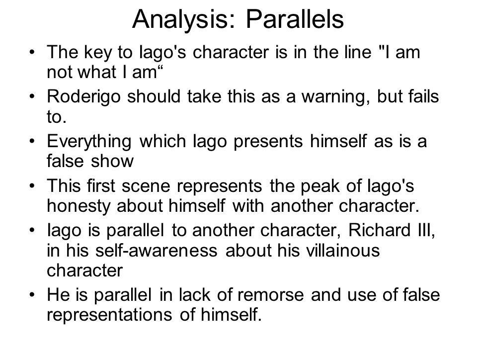 Analysis: Parallels The key to Iago s character is in the line I am not what I am Roderigo should take this as a warning, but fails to.