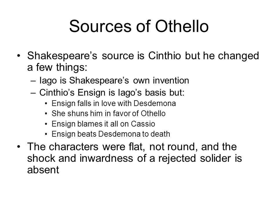 Sources of Othello Shakespeare's source is Cinthio but he changed a few things: Iago is Shakespeare's own invention.