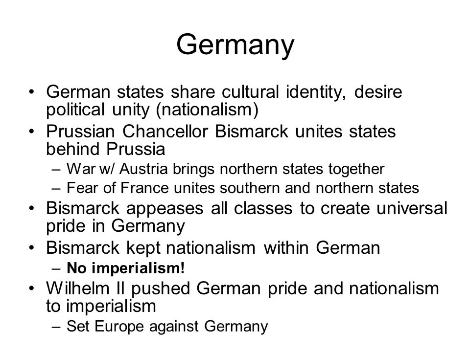 Germany German states share cultural identity, desire political unity (nationalism) Prussian Chancellor Bismarck unites states behind Prussia.