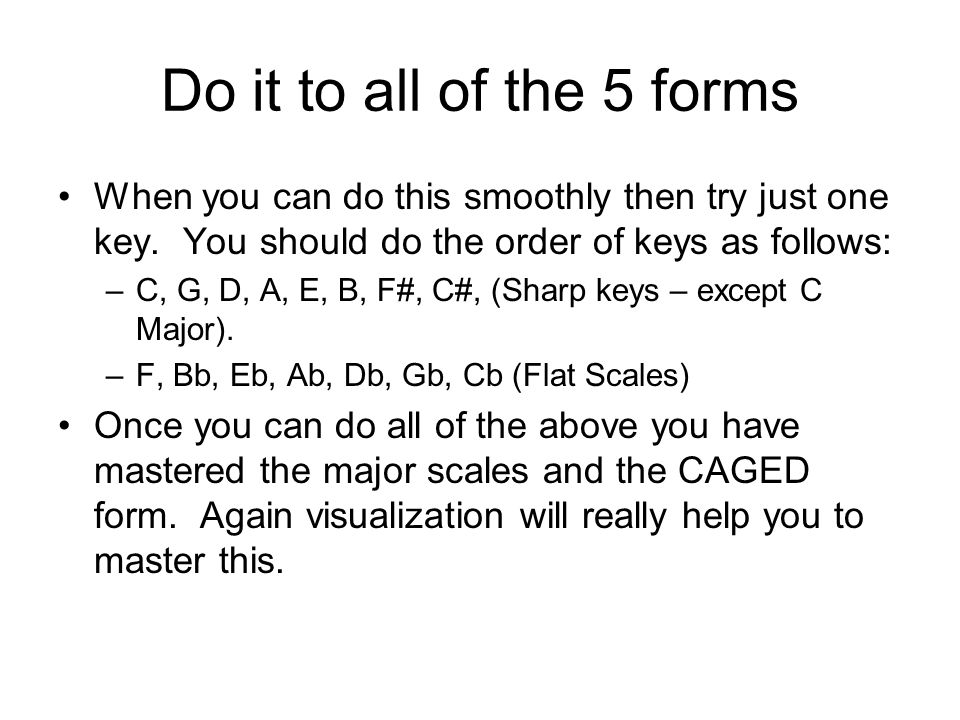 Do it to all of the 5 forms When you can do this smoothly then try just one key. You should do the order of keys as follows:
