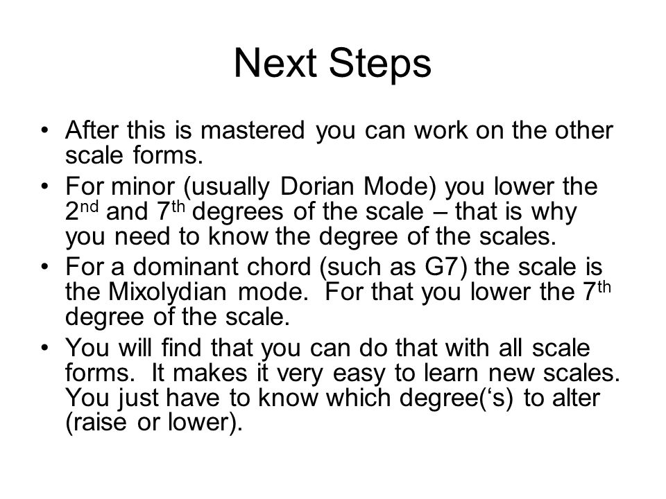 Next Steps After this is mastered you can work on the other scale forms.