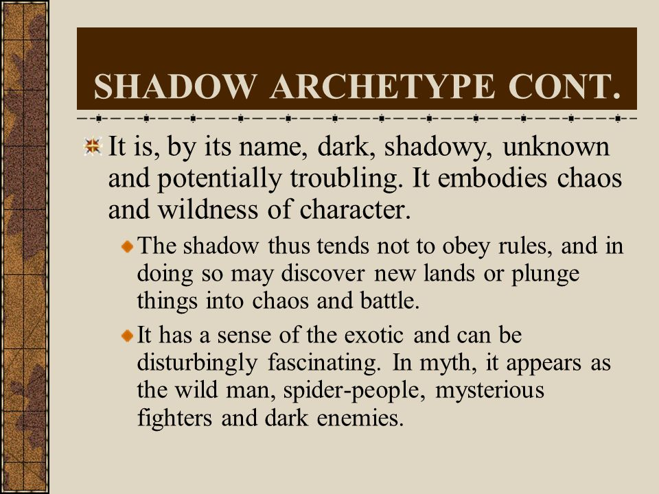 SHADOW ARCHETYPE CONT. It is, by its name, dark, shadowy, unknown and potentially troubling. It embodies chaos and wildness of character.