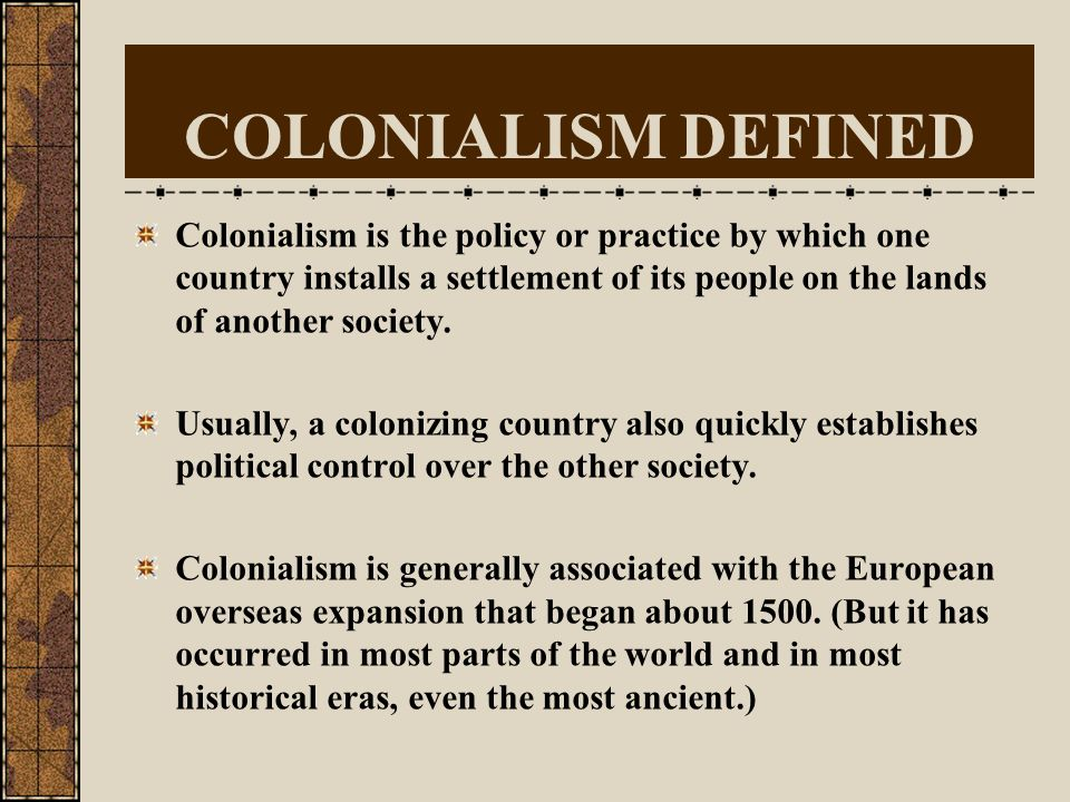 COLONIALISM DEFINED Colonialism is the policy or practice by which one country installs a settlement of its people on the lands of another society.