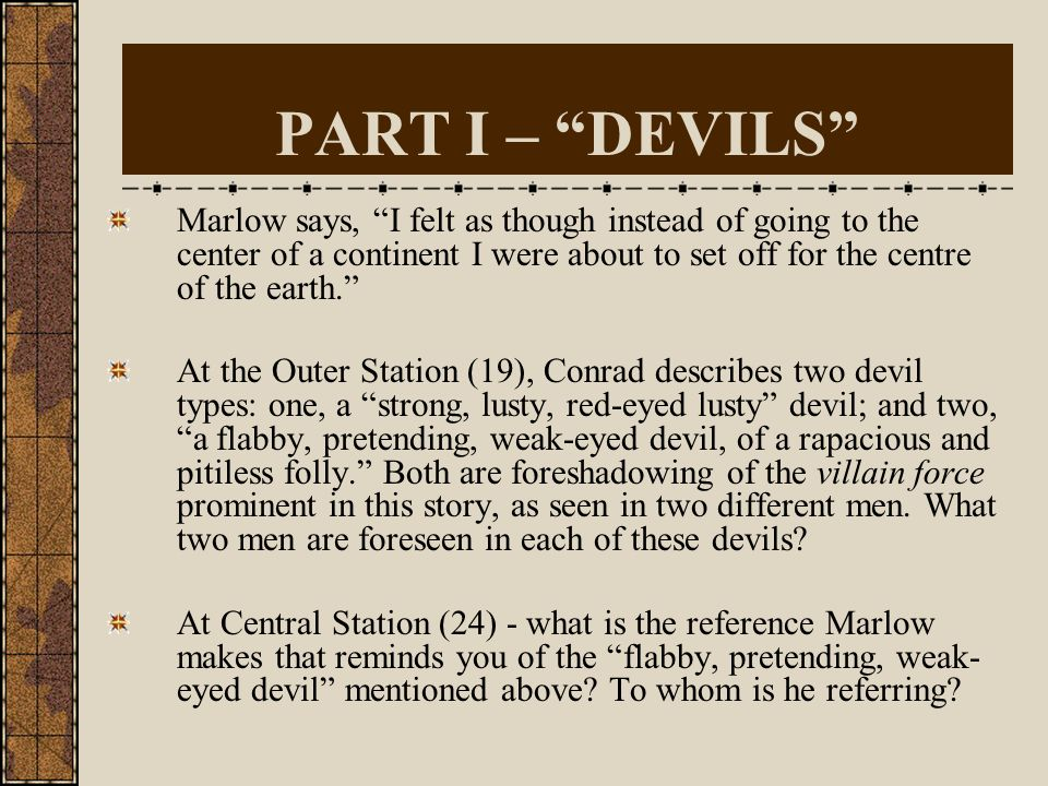 PART I – DEVILS Marlow says, I felt as though instead of going to the center of a continent I were about to set off for the centre of the earth.