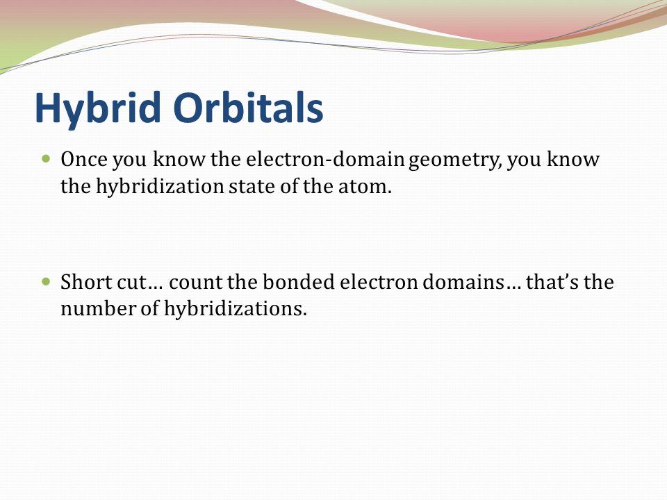 Hybrid Orbitals Once you know the electron-domain geometry, you know the hybridization state of the atom.