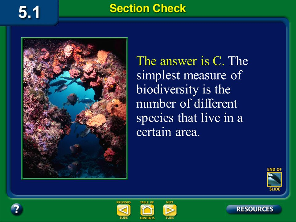 The answer is C. The simplest measure of biodiversity is the number of different species that live in a certain area.