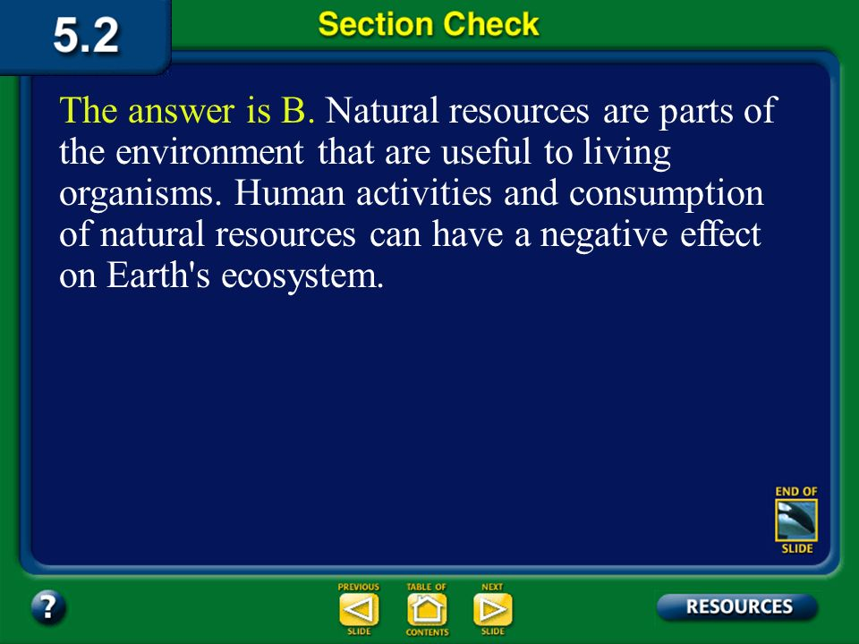 The answer is B. Natural resources are parts of the environment that are useful to living organisms. Human activities and consumption of natural resources can have a negative effect on Earth s ecosystem.