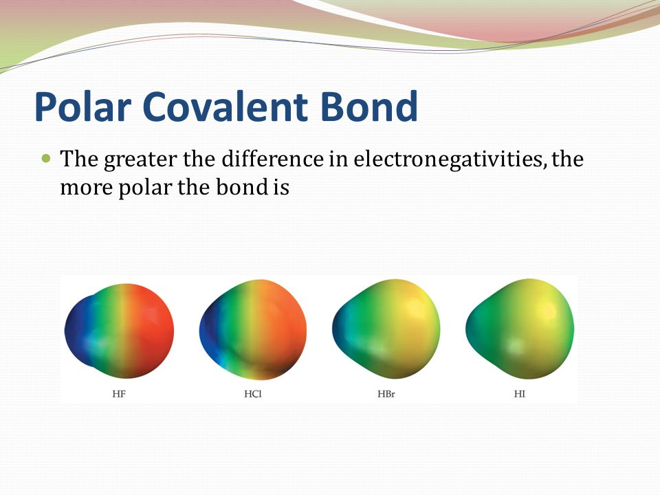 Polar Covalent Bond The greater the difference in electronegativities, the more polar the bond is