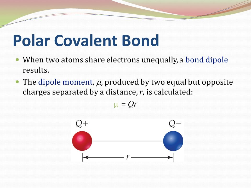 Polar Covalent Bond When two atoms share electrons unequally, a bond dipole results.