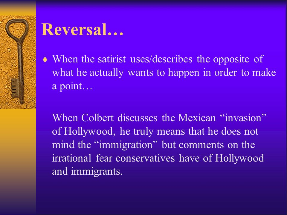 Reversal… When the satirist uses/describes the opposite of what he actually wants to happen in order to make a point…