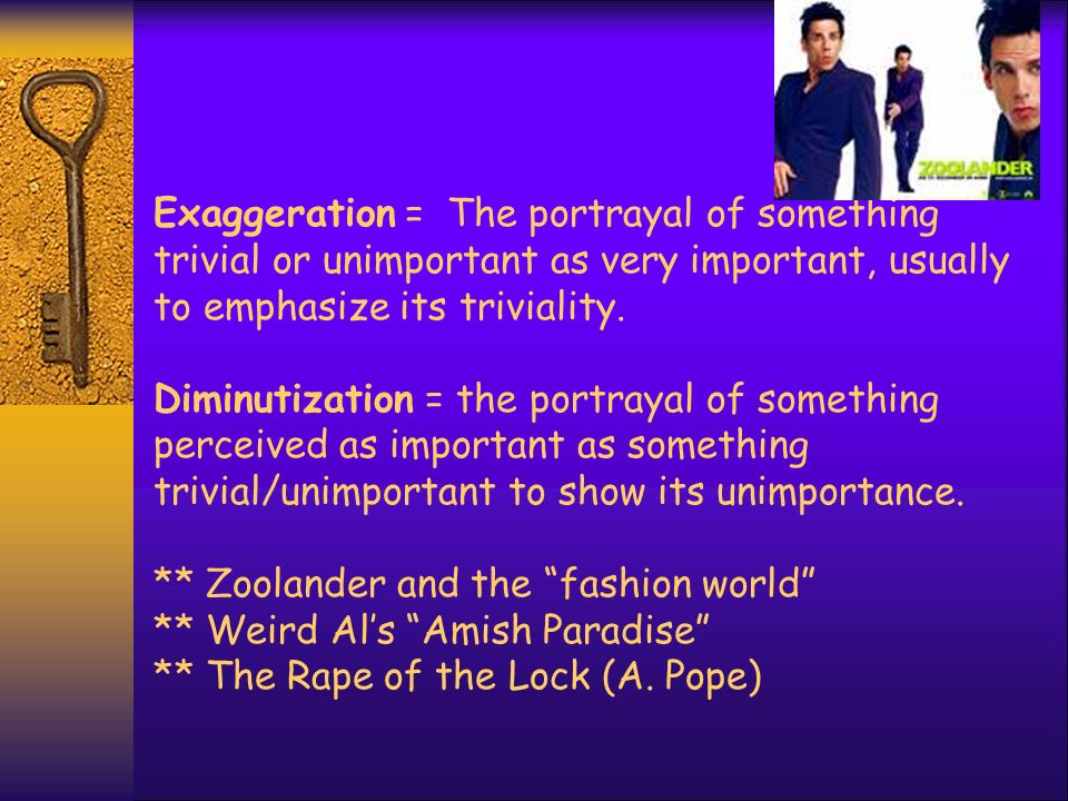 Exaggeration = The portrayal of something trivial or unimportant as very important, usually to emphasize its triviality.