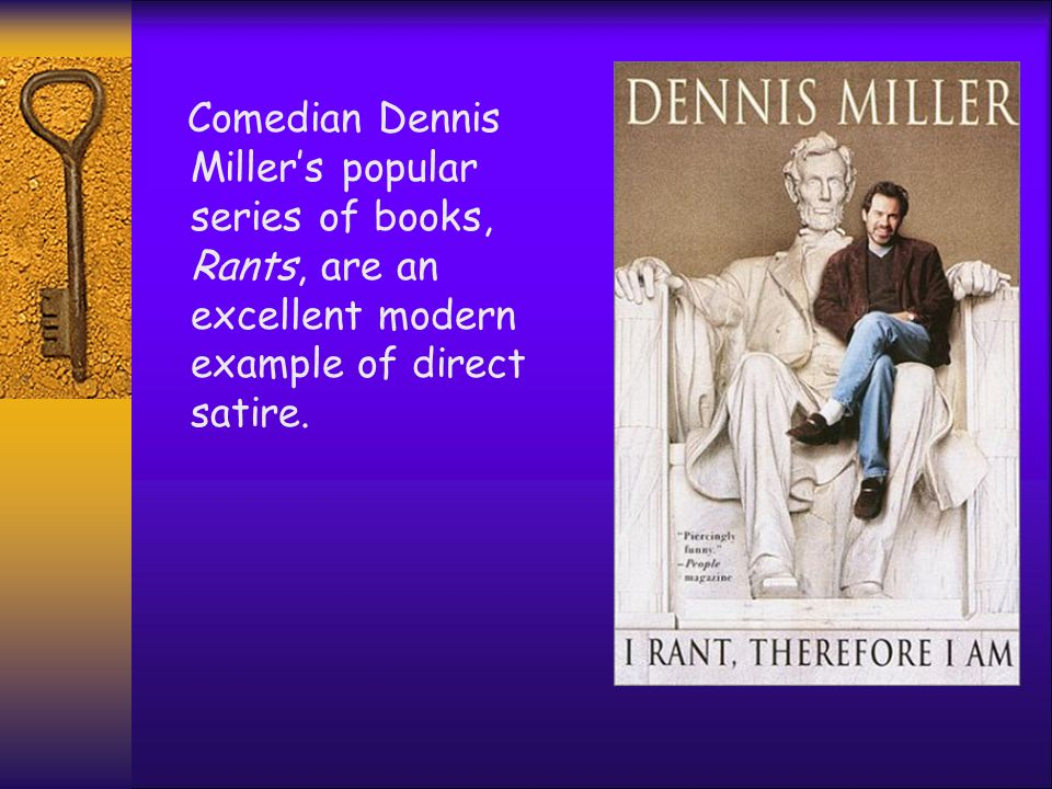 Comedian Dennis Miller's popular series of books, Rants, are an excellent modern example of direct satire.