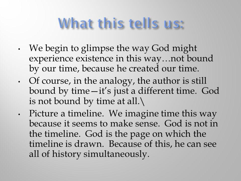 What this tells us: We begin to glimpse the way God might experience existence in this way…not bound by our time, because he created our time.