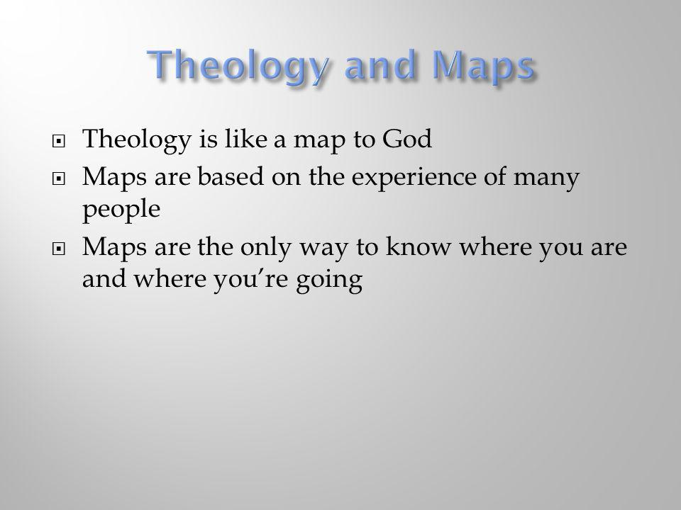 Theology and Maps Theology is like a map to God
